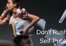 Don't Rush To Self-Publish