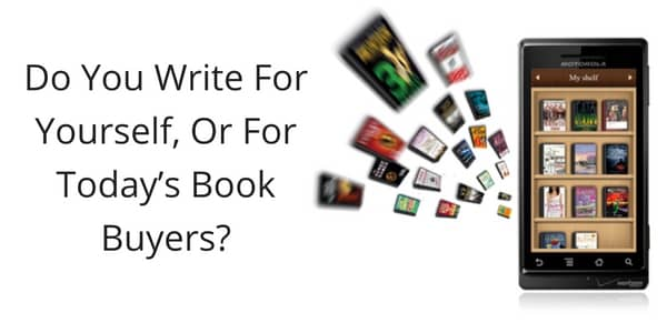 Do You Write For Yourself Or For Today's Book Buyers?