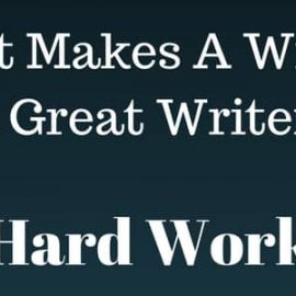 What Makes A Writer, A Great Writer? Hard Work