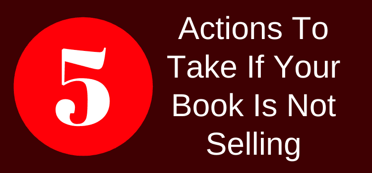 Five Actions To Take If Your Book Is Not Selling
