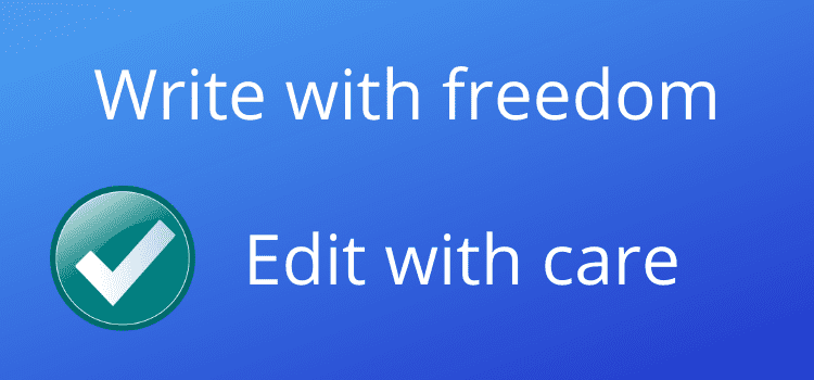 Write with freedom but take the time to edit with care
