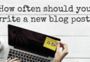 How Often Do You Write A New Blog Post When You Create A Blog?